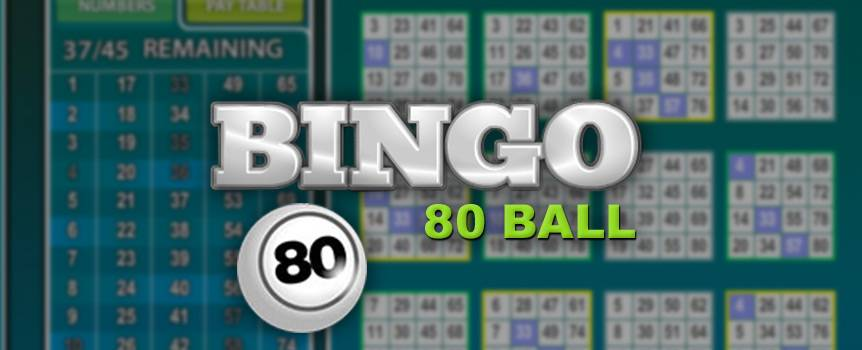 "Clear your throats ladies and gentlemen and get ready to shout ""bingo"" at the top of your lungs! This unique and fun variation of the beloved game of bingo is perfect for any player looking for something a little different. There's no need to head down to the local bingo hall to experience a good round of bingo anymore – play it from the comfort of your home. As the numbers are called out at the top of the screen, you'll see your cards filling up and you'll be sitting on the edge of your seat as you see how close you're getting to a win. Start a new game of 80 Ball Bingo today and see if you can land a winning pattern!"