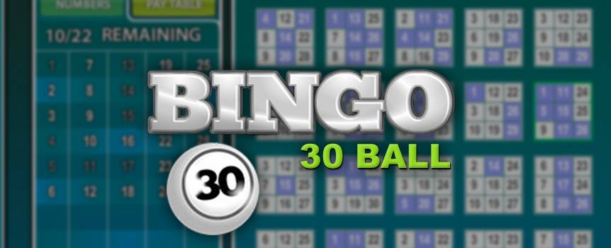 30 Ball Bingo will give you that instant rush of excitement that all bingo players know and love. Played on a 3x3 grid, each card in this unique variation of bingo has nine numbers, and your mission is to mark off numbers that are called out to complete a full house. What really sets 30 Ball Bingo apart from other versions of bingo is that it's super fast to play. Line up your cards because you could be just minutes away from a big win – and don't forget, the more balls that are called, the higher the chance that you'll win!